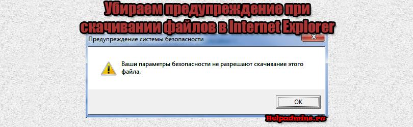 Ваши параметры безопасности не разрешают скачивание этого файла