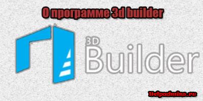 Что за программа 3d builder и для чего она нужна?
