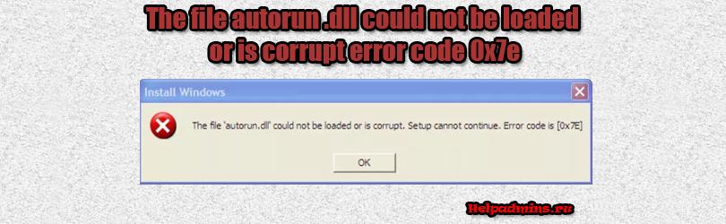 "При установке Windows ошибка ""the file autorun dll could not be loaded or is corrupt error code 0x7e"""