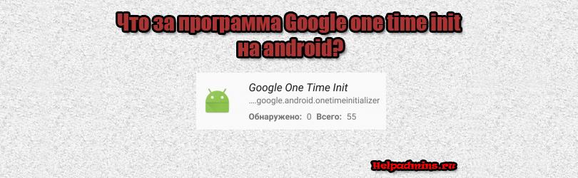 Google one time init что это