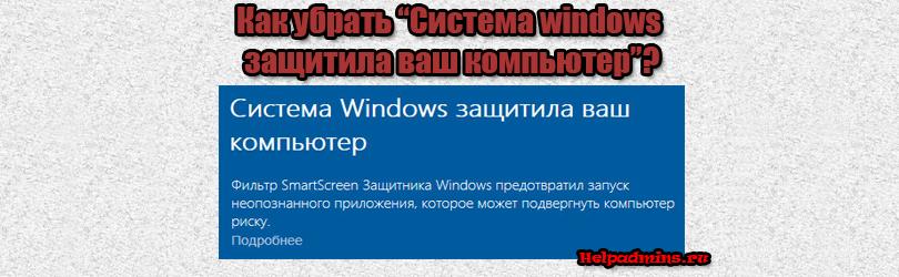 """Как отключить """"Система windows защитила ваш компьютер"""" на windows 10?"""