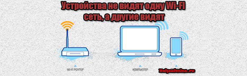 Почему ноутбук или смартфон не видят одну Wi-Fi сеть, а другие видят?