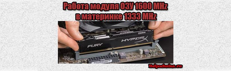 Будет ли работать память с частотой 1600 на 1333 материнке?