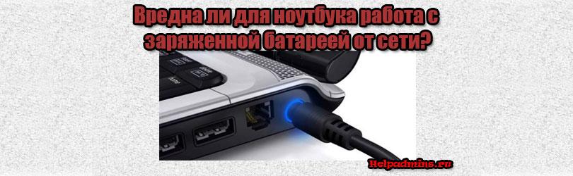 можно ли работать на ноутбуке от сети при заряженной батарее