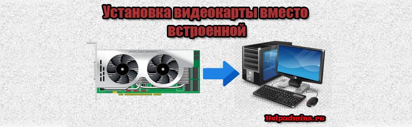 Как подключить видеокарту к компьютеру со встроенной видеокартой?