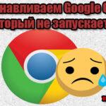 Как восстановить Гугл Хром, если он не открывается?